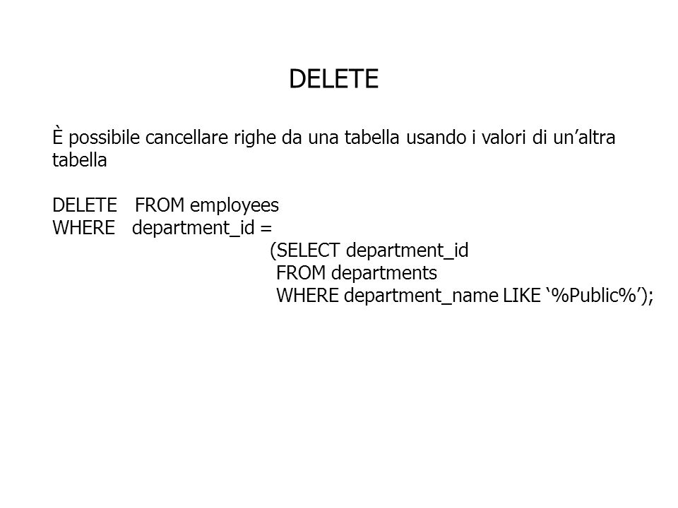 DELETE È possibile cancellare righe da una tabella usando i valori di unaltra tabella DELETE FROM employees WHERE department_id = (SELECT department_id FROM departments WHERE department_name LIKE %Public%);