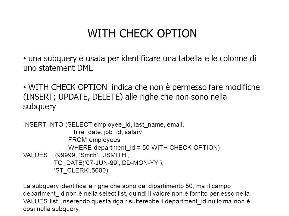 WITH CHECK OPTION una subquery è usata per identificare una tabella e le colonne di uno statement DML WITH CHECK OPTION indica che non è permesso fare modifiche (INSERT; UPDATE, DELETE) alle righe che non sono nella subquery INSERT INTO (SELECT employee_id, last_name,  , hire_date, job_id, salary FROM employees WHERE department_id = 50 WITH CHECK OPTION) VALUES (99999, Smith, JSMITH, TO_DATE(07-JUN-99,DD-MON-YY), ST_CLERK,5000); La subquery identifica le righe che sono del dipartimento 50, ma il campo department_id non è nella select list, quindi il valore non è fornito per esso nella VALUES list.