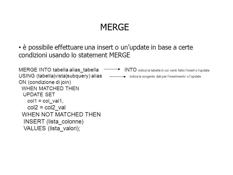 MERGE è possibile effettuare una insert o unupdate in base a certe condizioni usando lo statement MERGE MERGE INTO tabella alias_tabella INTO indica la tabella in cui verrà fatto linsert o lupdate USING (tabella|vista|subquery) alias indica la sorgente dati per linserimento o lupdate ON (condizione di join) WHEN MATCHED THEN UPDATE SET col1 = col_val1, col2 = col2_val WHEN NOT MATCHED THEN INSERT (lista_colonne) VALUES (lista_valori);
