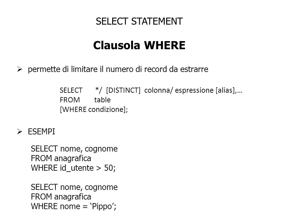SELECT STATEMENT Clausola WHERE permette di limitare il numero di record da estrarre SELECT */ [DISTINCT] colonna/ espressione [alias],… FROM table [WHERE condizione]; ESEMPI SELECT nome, cognome FROM anagrafica WHERE id_utente > 50; SELECT nome, cognome FROM anagrafica WHERE nome = Pippo;