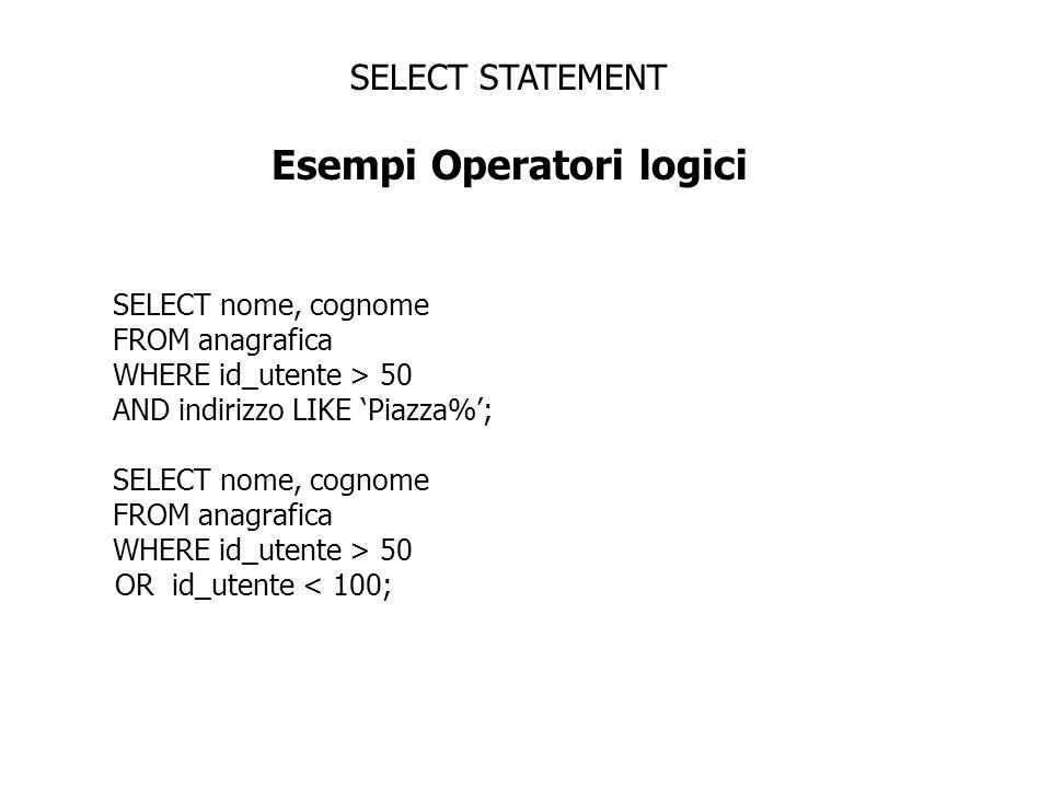 SELECT STATEMENT Esempi Operatori logici SELECT nome, cognome FROM anagrafica WHERE nome NOT IN(Paolo, Gianni); Loperatore NOT può essere usato con altri operatori SQL: WHERE stipendio NOT BETWEEN 10000 AND 15000; WHERE nome NOT LIKE P%; WHERE cap IS NOT NULL;