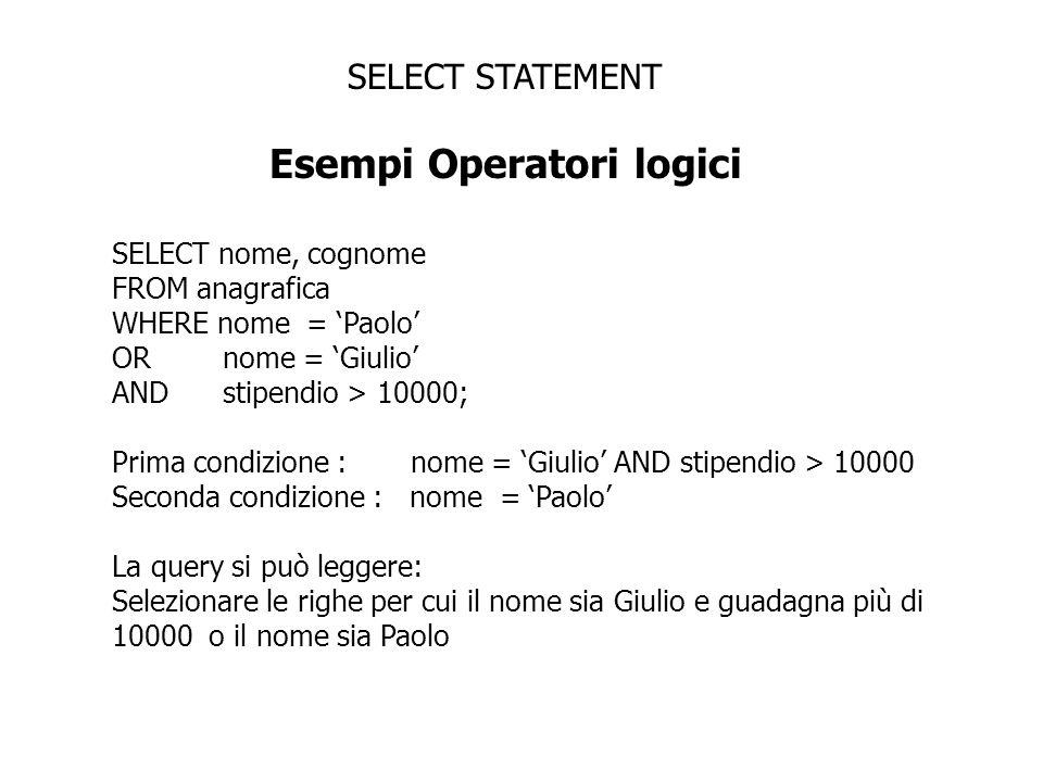 SELECT STATEMENT Esempi Operatori logici SELECT nome, cognome FROM anagrafica WHERE nome = Paolo OR nome = Giulio AND stipendio > 10000; Prima condizi