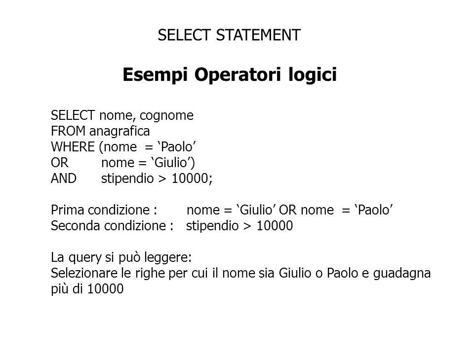 SELECT STATEMENT Esempi Operatori logici SELECT nome, cognome FROM anagrafica WHERE (nome = Paolo OR nome = Giulio) AND stipendio > 10000; Prima condi
