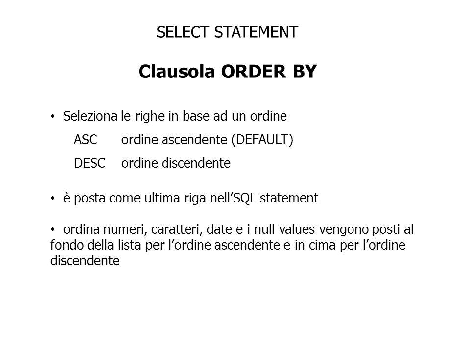 SELECT STATEMENT Clausola ORDER BY Seleziona le righe in base ad un ordine ASC ordine ascendente (DEFAULT) DESC ordine discendente è posta come ultima