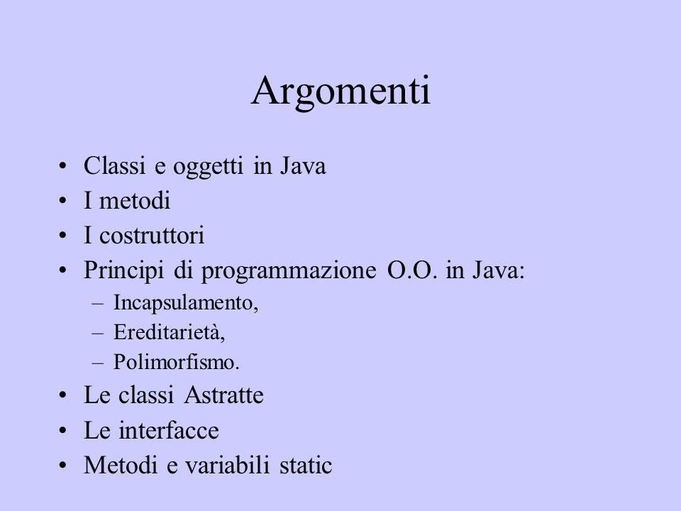 Argomenti Classi e oggetti in Java I metodi I costruttori Principi di programmazione O.O. in Java: –Incapsulamento, –Ereditarietà, –Polimorfismo. Le c