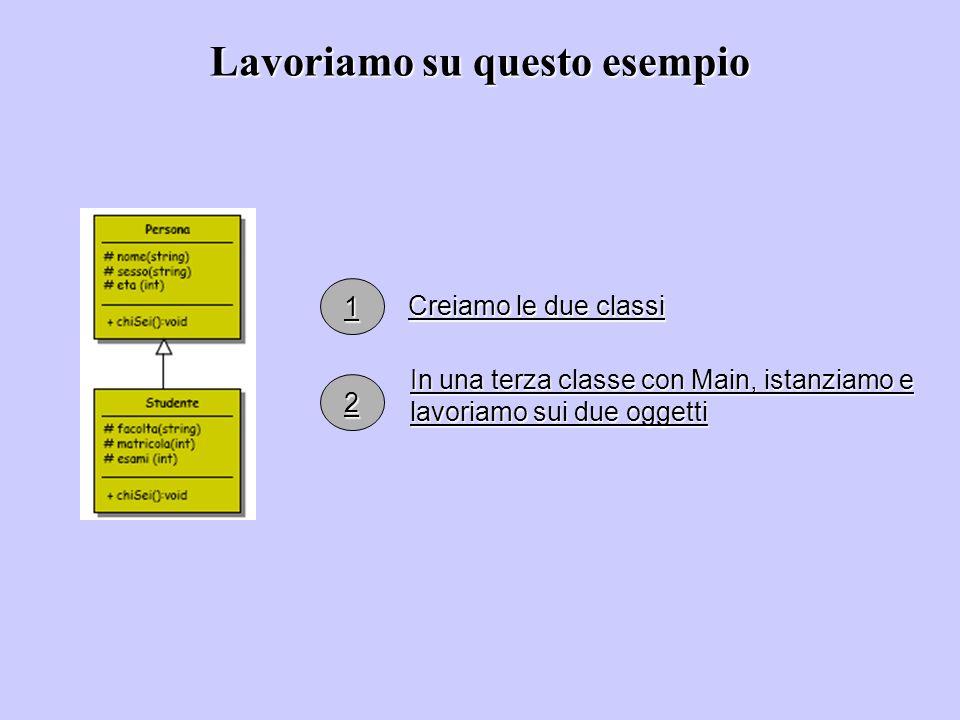 Lavoriamo su questo esempio Creiamo le due classi In una terza classe con Main, istanziamo e lavoriamo sui due oggetti 1 2