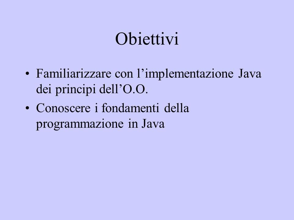 Obiettivi Familiarizzare con limplementazione Java dei principi dellO.O. Conoscere i fondamenti della programmazione in Java