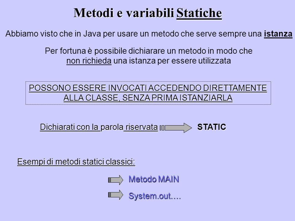 Metodi e variabili Statiche Abbiamo visto che in Java per usare un metodo che serve sempre una istanza Per fortuna è possibile dichiarare un metodo in