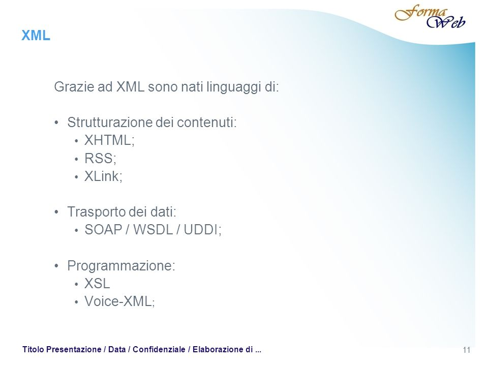 XML Grazie ad XML sono nati linguaggi di: Strutturazione dei contenuti: XHTML; RSS; XLink; Trasporto dei dati: SOAP / WSDL / UDDI; Programmazione: XSL Voice-XML ; 11 Titolo Presentazione / Data / Confidenziale / Elaborazione di...