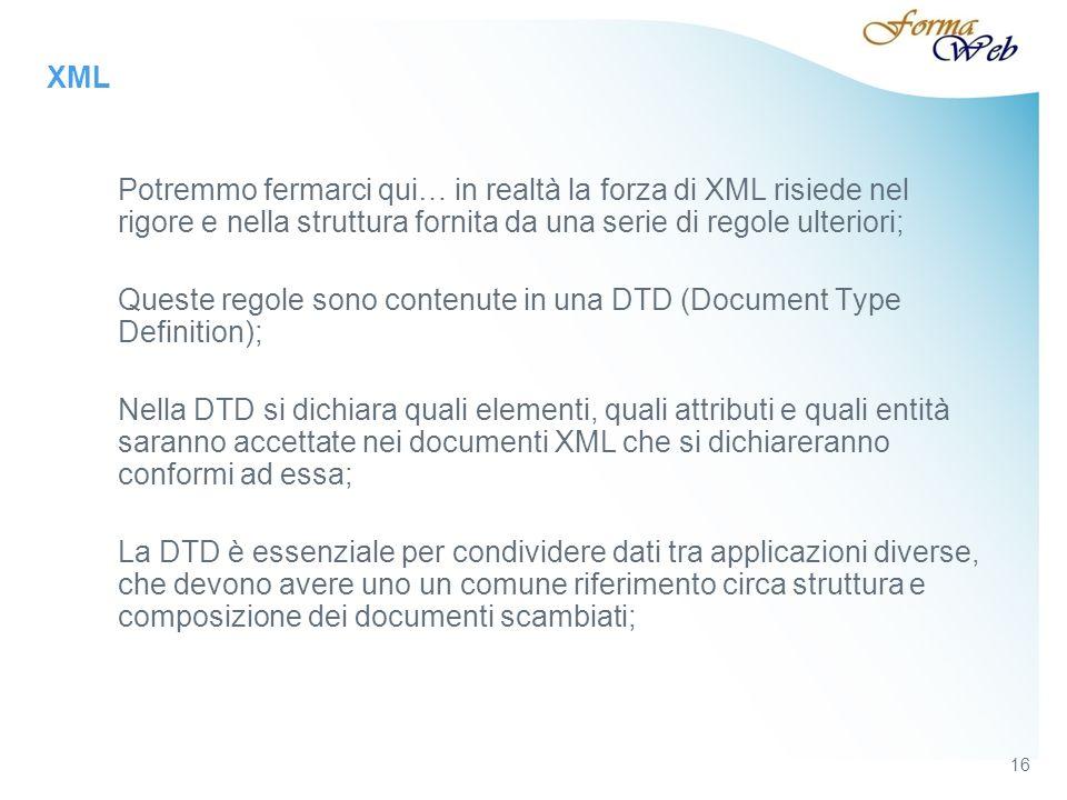XML Potremmo fermarci qui… in realtà la forza di XML risiede nel rigore e nella struttura fornita da una serie di regole ulteriori; Queste regole sono contenute in una DTD (Document Type Definition); Nella DTD si dichiara quali elementi, quali attributi e quali entità saranno accettate nei documenti XML che si dichiareranno conformi ad essa; La DTD è essenziale per condividere dati tra applicazioni diverse, che devono avere uno un comune riferimento circa struttura e composizione dei documenti scambiati; 16