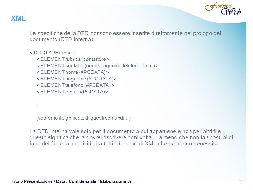 XML Le specifiche della DTD possono essere inserite direttamente nel prologo del documento (DTD interna): <!DOCTYPE rubrica [ ] (vedremo il significato di questi comandi…) La DTD interna vale solo per il documento a cui appartiene e non per altri file… questo significa che la dovrei riscrivere ogni volta… a meno che non la sposti al di fuori del file e la condivida tra tutti i documenti XML che ne hanno necessità.
