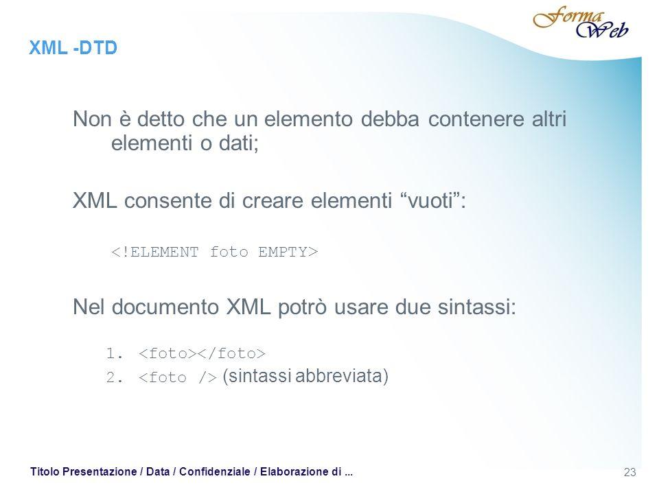 XML -DTD Non è detto che un elemento debba contenere altri elementi o dati; XML consente di creare elementi vuoti: Nel documento XML potrò usare due sintassi: 1.