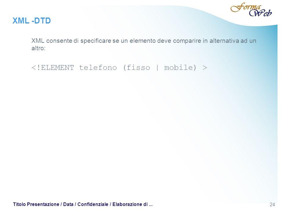 XML -DTD XML consente di specificare se un elemento deve comparire in alternativa ad un altro: 24 Titolo Presentazione / Data / Confidenziale / Elaborazione di...