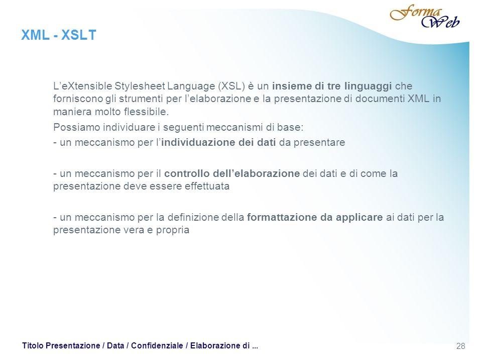 XML - XSLT LeXtensible Stylesheet Language (XSL) è un insieme di tre linguaggi che forniscono gli strumenti per lelaborazione e la presentazione di documenti XML in maniera molto flessibile.
