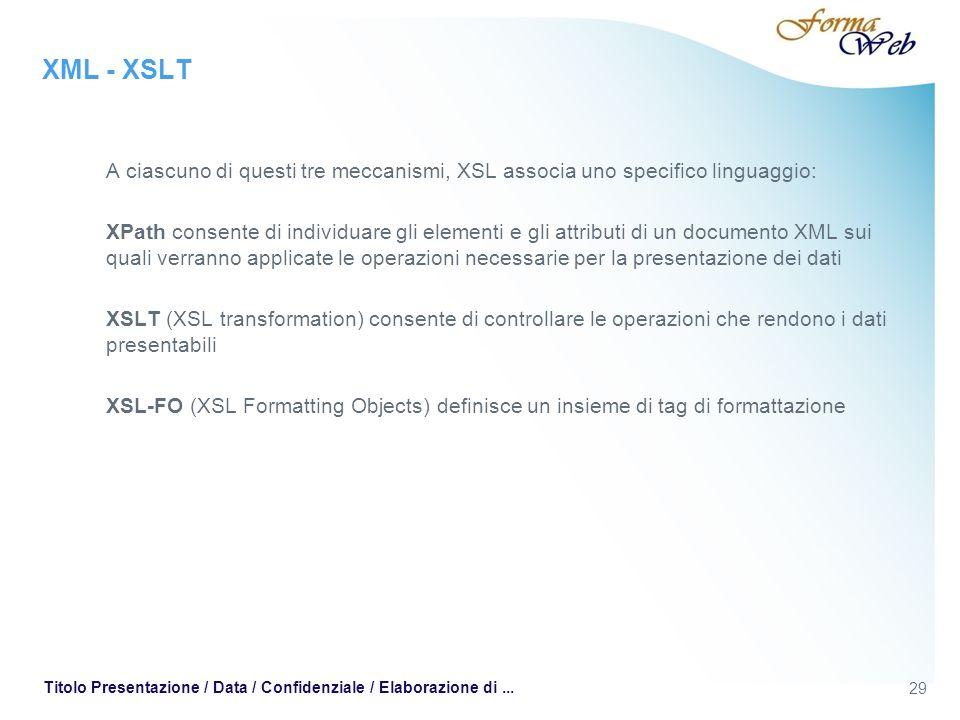 XML - XSLT A ciascuno di questi tre meccanismi, XSL associa uno specifico linguaggio: XPath consente di individuare gli elementi e gli attributi di un documento XML sui quali verranno applicate le operazioni necessarie per la presentazione dei dati XSLT (XSL transformation) consente di controllare le operazioni che rendono i dati presentabili XSL-FO (XSL Formatting Objects) definisce un insieme di tag di formattazione 29 Titolo Presentazione / Data / Confidenziale / Elaborazione di...