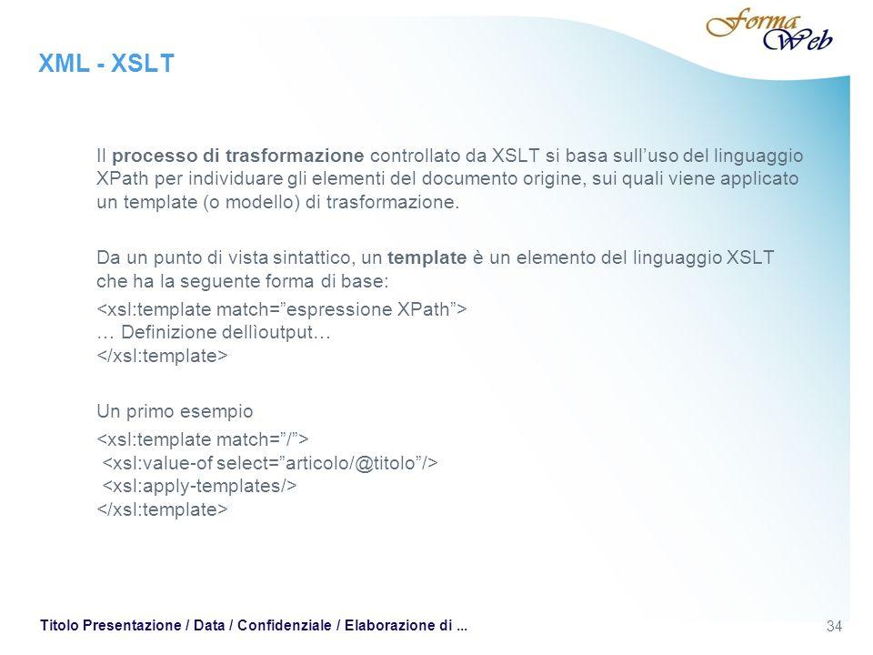 XML - XSLT Il processo di trasformazione controllato da XSLT si basa sulluso del linguaggio XPath per individuare gli elementi del documento origine, sui quali viene applicato un template (o modello) di trasformazione.