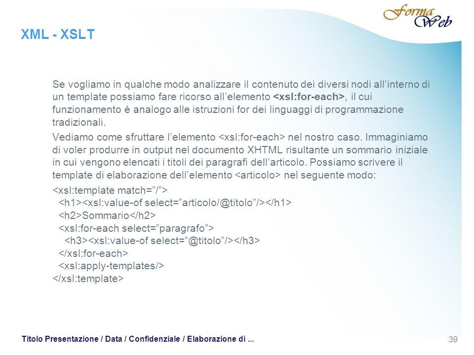 XML - XSLT Se vogliamo in qualche modo analizzare il contenuto dei diversi nodi allinterno di un template possiamo fare ricorso allelemento, il cui funzionamento è analogo alle istruzioni for dei linguaggi di programmazione tradizionali.