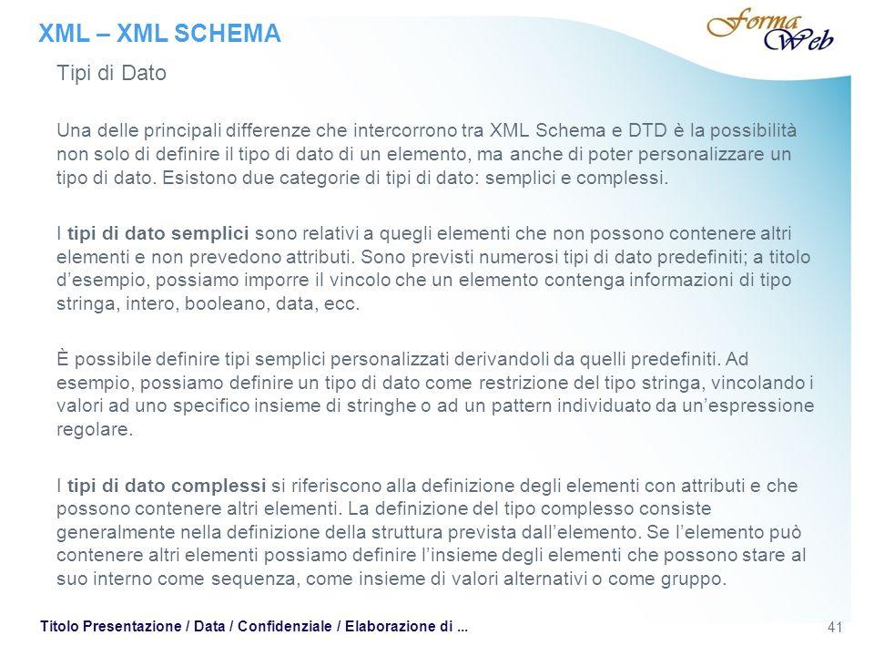XML – XML SCHEMA Tipi di Dato Una delle principali differenze che intercorrono tra XML Schema e DTD è la possibilità non solo di definire il tipo di dato di un elemento, ma anche di poter personalizzare un tipo di dato.