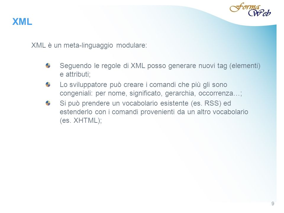 9 XML XML è un meta-linguaggio modulare: Seguendo le regole di XML posso generare nuovi tag (elementi) e attributi; Lo sviluppatore può creare i comandi che più gli sono congeniali: per nome, significato, gerarchia, occorrenza…; Si può prendere un vocabolario esistente (es.