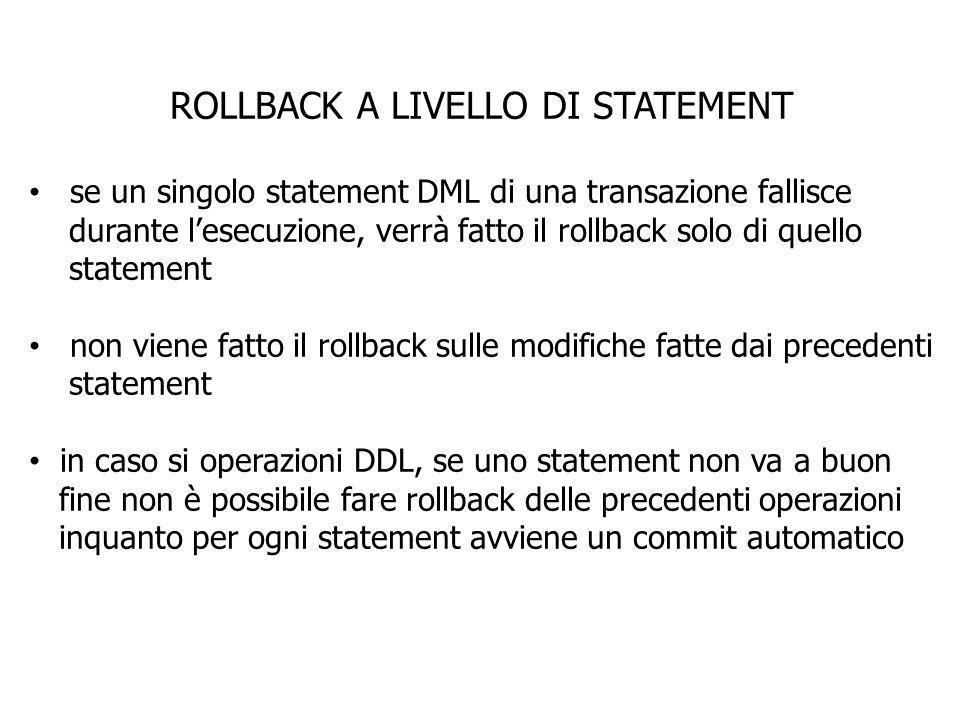 ROLLBACK A LIVELLO DI STATEMENT se un singolo statement DML di una transazione fallisce durante lesecuzione, verrà fatto il rollback solo di quello st