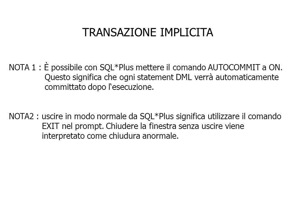 TRANSAZIONE IMPLICITA NOTA 1 : È possibile con SQL*Plus mettere il comando AUTOCOMMIT a ON. Questo significa che ogni statement DML verrà automaticame