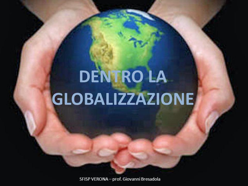 DENTRO LA GLOBALIZZAZIONE Prof. Giovanni Bresadola gennaio 2012 DENTRO LA GLOBALIZZAZIONE SFISP VERONA – prof. Giovanni Bresadola