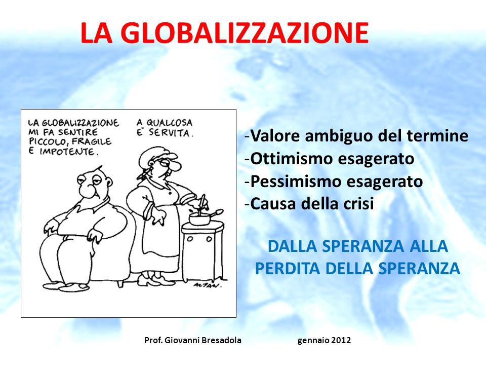 Prof. Giovanni Bresadola gennaio 2012 LA GLOBALIZZAZIONE -Valore ambiguo del termine -Ottimismo esagerato -Pessimismo esagerato -Causa della crisi DAL