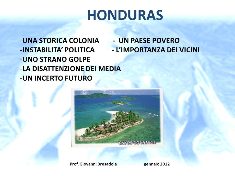 Prof. Giovanni Bresadola gennaio 2012 HONDURAS -UNA STORICA COLONIA - UN PAESE POVERO -INSTABILITA POLITICA - LIMPORTANZA DEI VICINI -UNO STRANO GOLPE