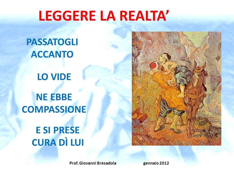 Prof. Giovanni Bresadola gennaio 2012 LEGGERE LA REALTA PASSATOGLI ACCANTO LO VIDE NE EBBE COMPASSIONE E SI PRESE CURA DÌ LUI