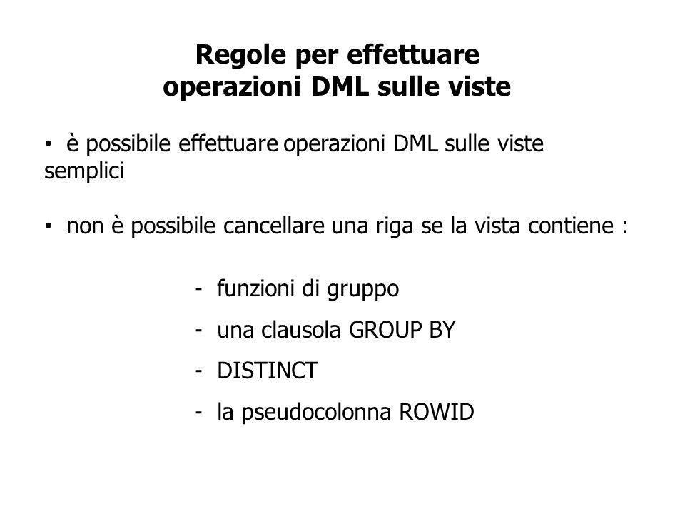 Regole per effettuare operazioni DML sulle viste è possibile effettuare operazioni DML sulle viste semplici non è possibile cancellare una riga se la vista contiene : - funzioni di gruppo - una clausola GROUP BY - DISTINCT - la pseudocolonna ROWID