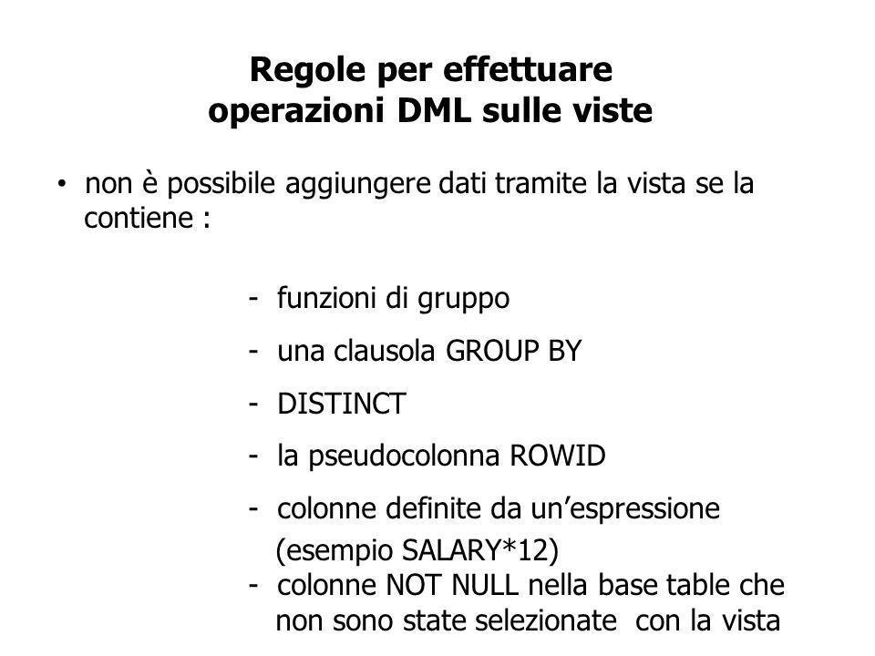 Regole per effettuare operazioni DML sulle viste non è possibile aggiungere dati tramite la vista se la contiene : - funzioni di gruppo - una clausola GROUP BY - DISTINCT - la pseudocolonna ROWID - colonne definite da unespressione (esempio SALARY*12) - colonne NOT NULL nella base table che non sono state selezionate con la vista