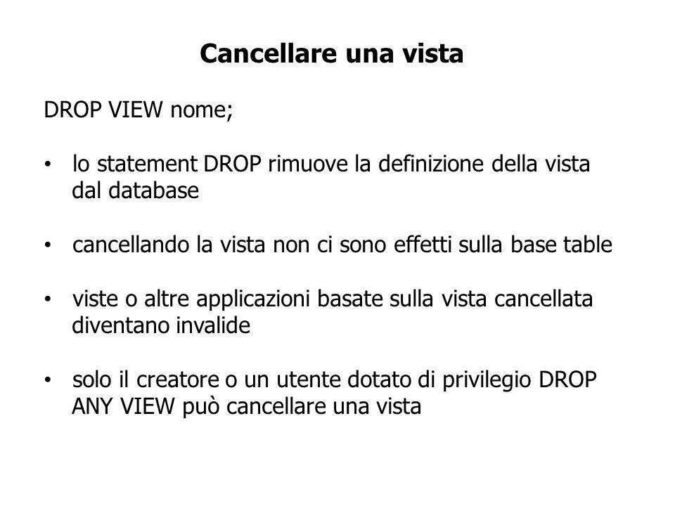 Cancellare una vista DROP VIEW nome; lo statement DROP rimuove la definizione della vista dal database cancellando la vista non ci sono effetti sulla base table viste o altre applicazioni basate sulla vista cancellata diventano invalide solo il creatore o un utente dotato di privilegio DROP ANY VIEW può cancellare una vista