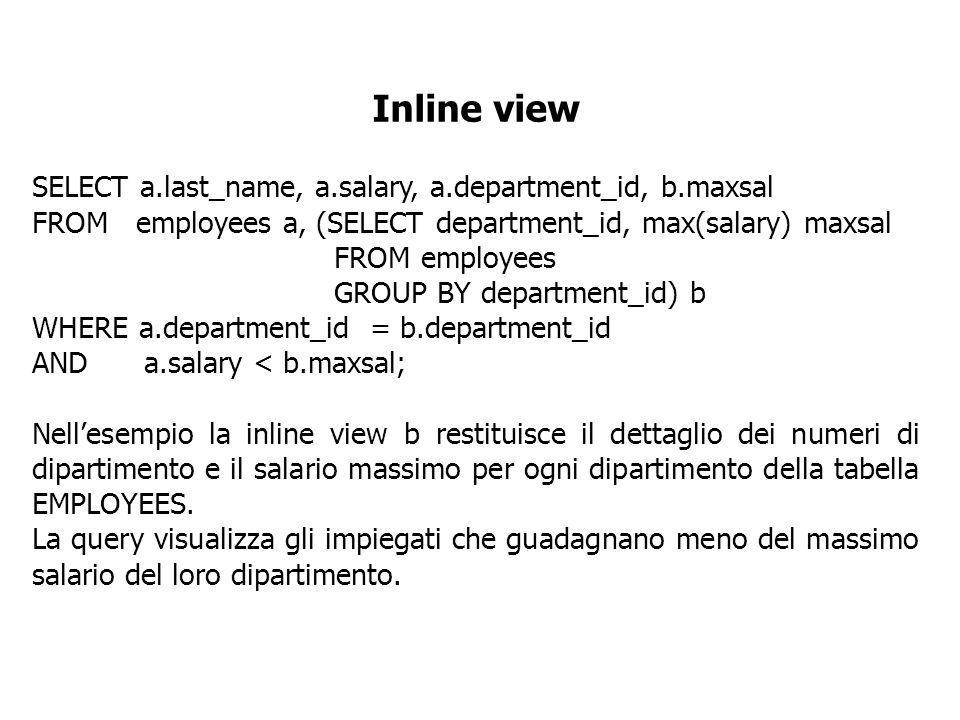 Inline view SELECT a.last_name, a.salary, a.department_id, b.maxsal FROM employees a, (SELECT department_id, max(salary) maxsal FROM employees GROUP B