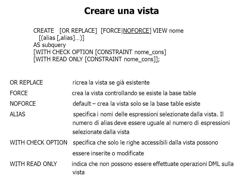 Creare una vista CREATE [OR REPLACE] [FORCE|NOFORCE] VIEW nome [(alias [,alias]…)] AS subquery [WITH CHECK OPTION [CONSTRAINT nome_cons] [WITH READ ON