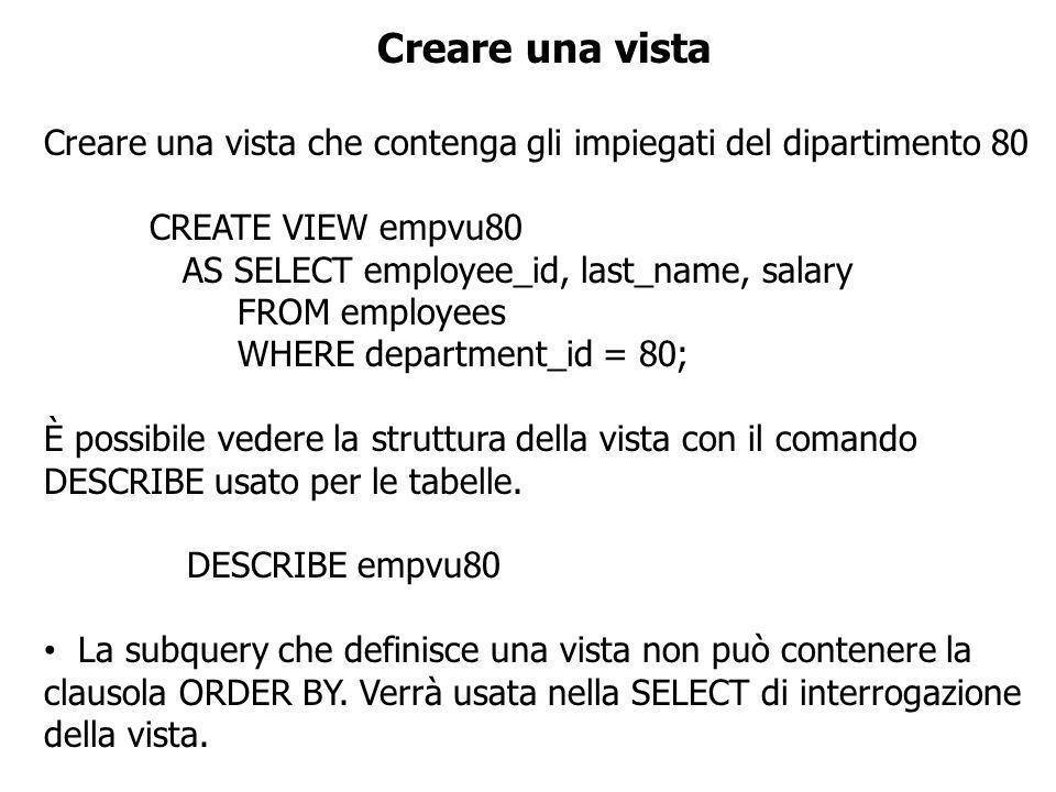 Creare una vista CREATE VIEW salvu50 AS SELECT employee_id ID_NUMBER, last_name NAME, salary*12 ANN_SALARY FROM employees WHERE department_id = 50; È possibile inserire gli alias dopo la CREATE VIEW ma prima della subquery CREATE VIEW salvu50 (ID_NUMBER, NAME, ANN_SALARY) AS SELECT employee_id, last_name, salary*12 FROM employees WHERE department_id = 50; Il numero di alias deve coincidere con il numero di campi nella SELECT list