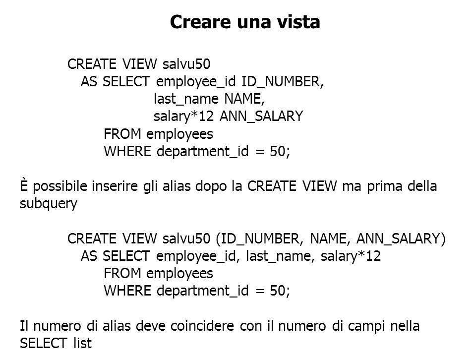 Interrogare una vista SELECT * FROM salvu50; È possibile interrogare una vista esattamente come una tabella, visualizzando tutti i valori o specificando le colonne e le righe da visualizzare