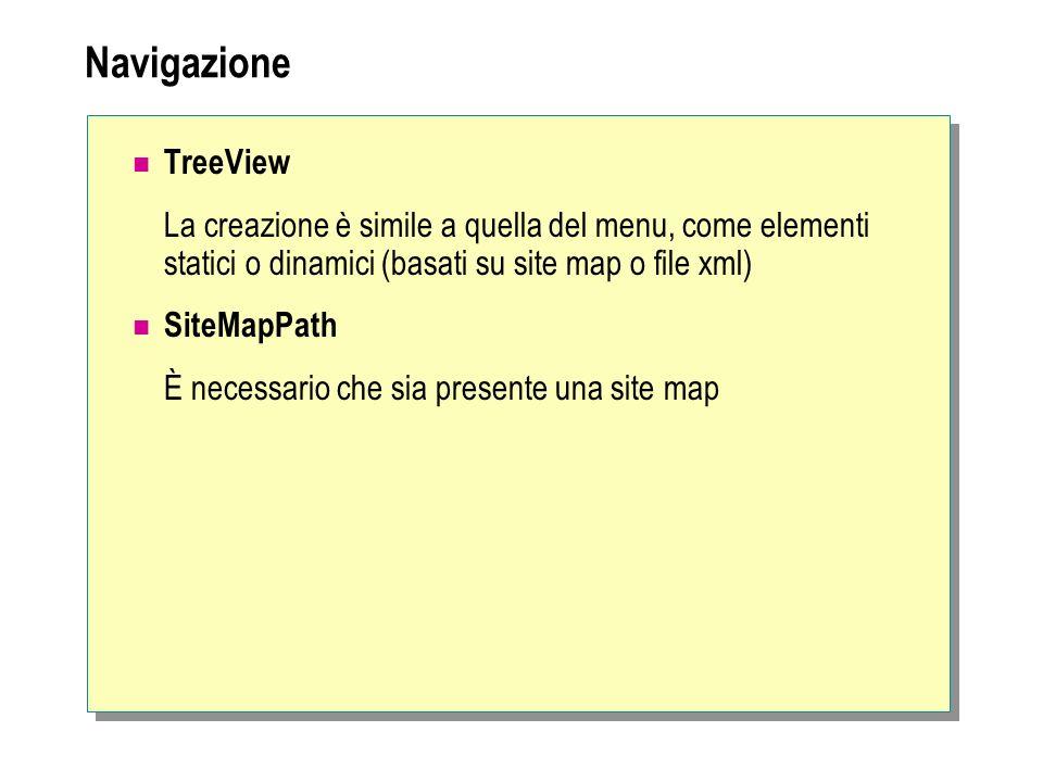 Navigazione TreeView La creazione è simile a quella del menu, come elementi statici o dinamici (basati su site map o file xml) SiteMapPath È necessari