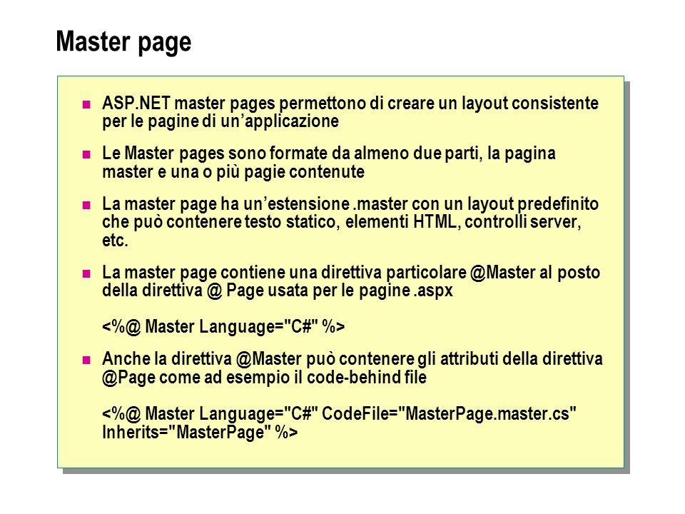 Master page Oltre a testo statico e controlli le Master page possono contenere uno o più controlli ContentPlaceHolder, che definiscono le regioni con c proviene da altri file Si definiscono poi le pagine che sono basate su una master page nei placeholder controls che sono comunque pagine ASP.NET (.aspx e, eventualmente, code-behind file) che vengono legati a una specifica Master Page.
