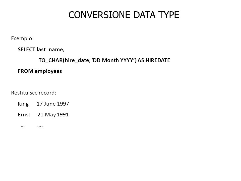 CONVERSIONE DATA TYPE Esempio: SELECT last_name, TO_CHAR(hire_date, DD Month YYYY) AS HIREDATE FROM employees Restituisce record: King 17 June 1997 Er