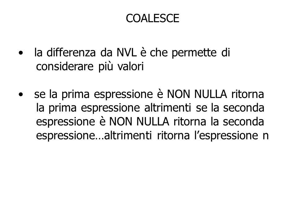 COALESCE la differenza da NVL è che permette di considerare più valori se la prima espressione è NON NULLA ritorna la prima espressione altrimenti se