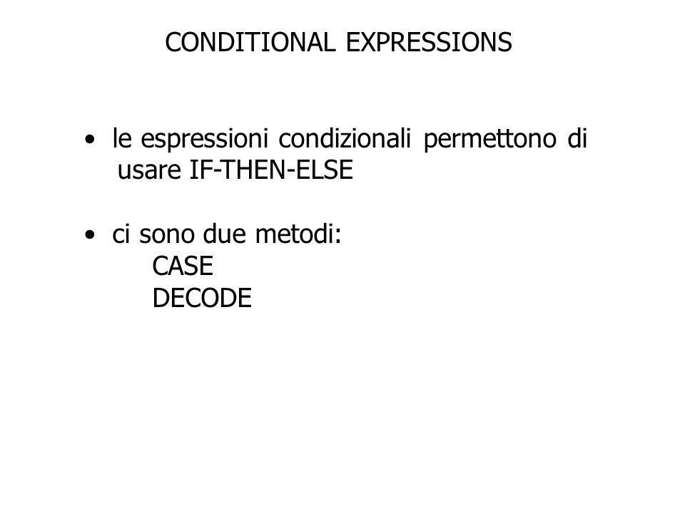 CONDITIONAL EXPRESSIONS le espressioni condizionali permettono di usare IF-THEN-ELSE ci sono due metodi: CASE DECODE