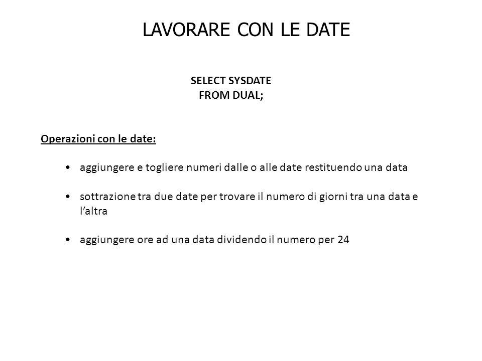 LAVORARE CON LE DATE SELECT SYSDATE FROM DUAL; Operazioni con le date: aggiungere e togliere numeri dalle o alle date restituendo una data sottrazione