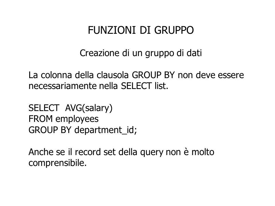 FUNZIONI DI GRUPPO Creazione di un gruppo di dati La colonna della clausola GROUP BY non deve essere necessariamente nella SELECT list. SELECT AVG(sal