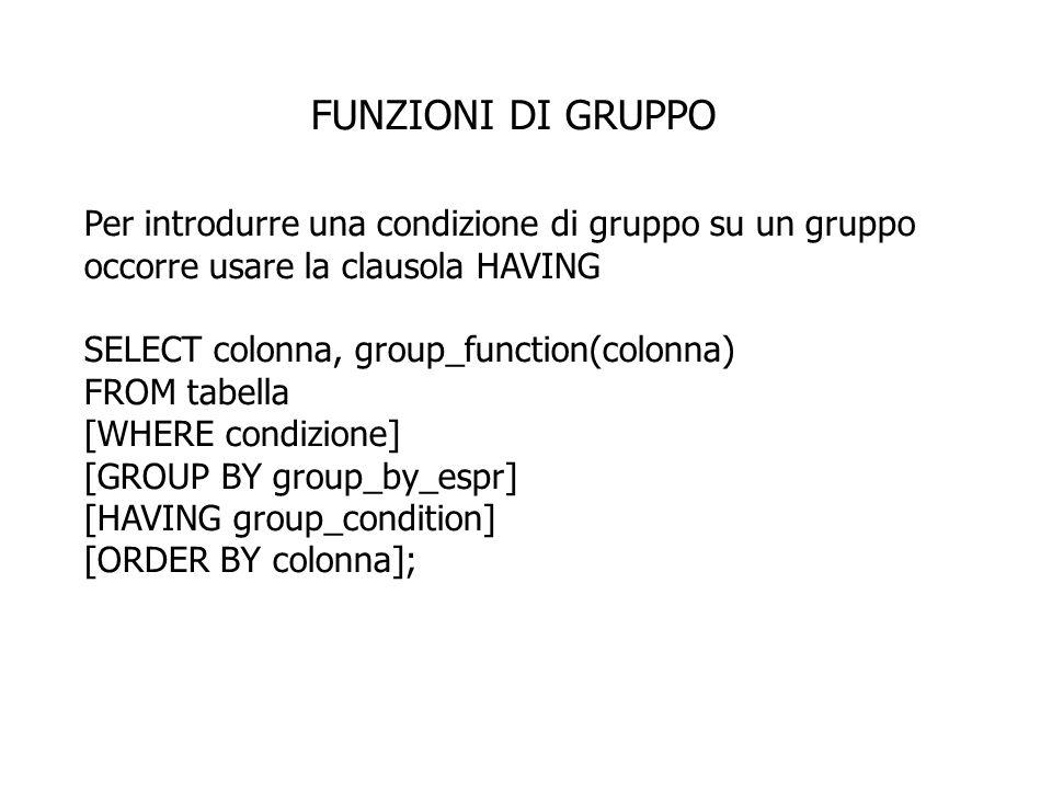 FUNZIONI DI GRUPPO Per introdurre una condizione di gruppo su un gruppo occorre usare la clausola HAVING SELECT colonna, group_function(colonna) FROM