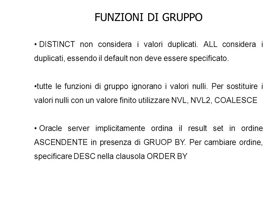 FUNZIONI DI GRUPPO Raggruppamento su più colonne SELECT department_id, job_id, SUM(salary) FROM employees GROUP BY department_id, job_id ORDER BY department_id, job_id; La tabella employees è raggruppata prima per il numero di dipartimento e allinterno di questo gruppo è raggruppato per job_id