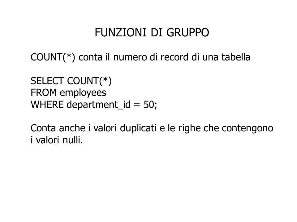 FUNZIONI DI GRUPPO COUNT(*) conta il numero di record di una tabella SELECT COUNT(*) FROM employees WHERE department_id = 50; Conta anche i valori duplicati e le righe che contengono i valori nulli.