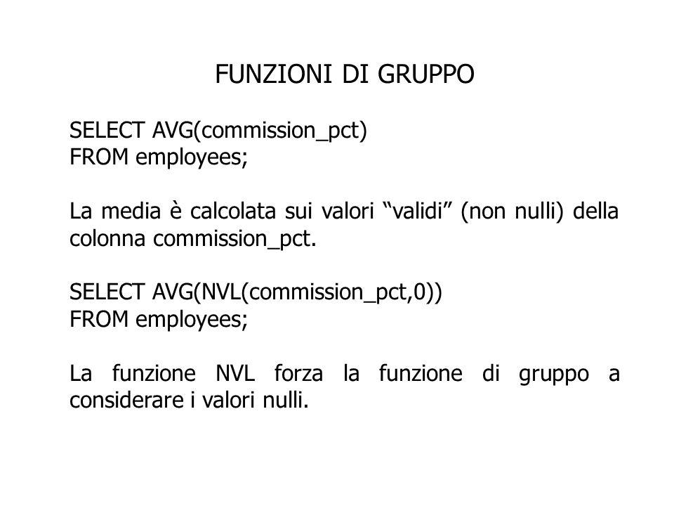 FUNZIONI DI GRUPPO SELECT AVG(commission_pct) FROM employees; La media è calcolata sui valori validi (non nulli) della colonna commission_pct. SELECT