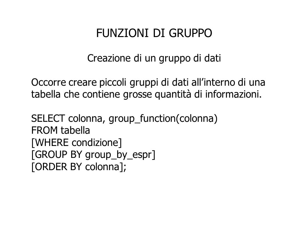 FUNZIONI DI GRUPPO Creazione di un gruppo di dati Tutte le colonne nella SELECT list che non sono in una funzione di gruppo devono comparire nella clausola GROUP BY SELECT department_id, AVG(salary) FROM employees GROUP BY department_id; Lesempio visualizza il numero di dipartimento e per ciascuno la media dei salari.