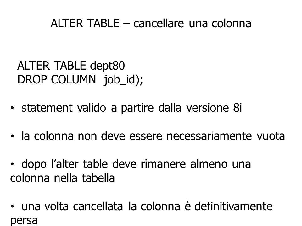 ALTER TABLE – cancellare una colonna ALTER TABLE dept80 DROP COLUMN job_id); statement valido a partire dalla versione 8i la colonna non deve essere necessariamente vuota dopo lalter table deve rimanere almeno una colonna nella tabella una volta cancellata la colonna è definitivamente persa