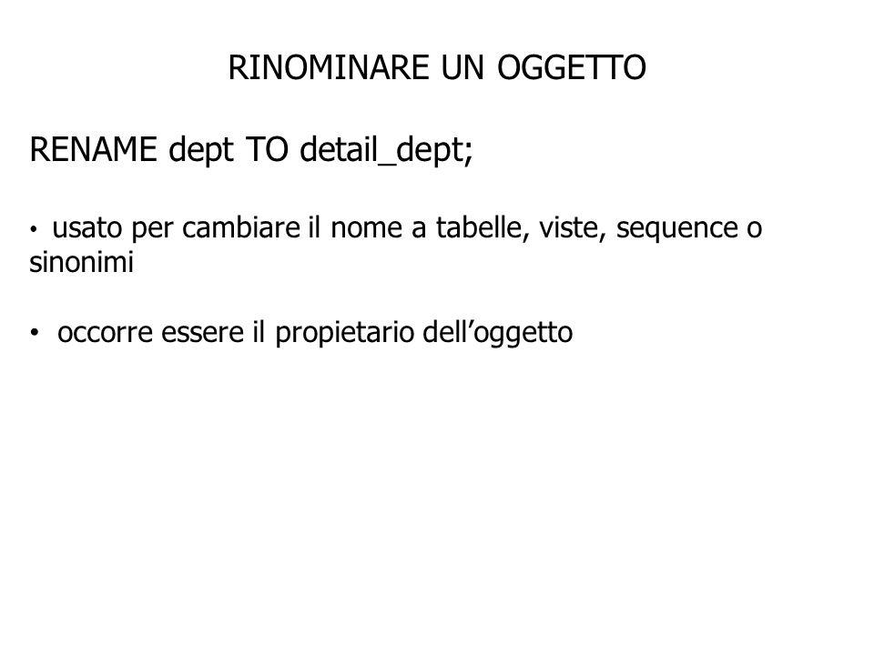 RINOMINARE UN OGGETTO RENAME dept TO detail_dept; usato per cambiare il nome a tabelle, viste, sequence o sinonimi occorre essere il propietario delloggetto